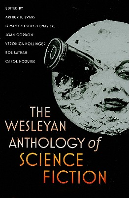 The Wesleyan Anthology of Science Fiction By Evans, Arthur B. (EDT)/ Csicsery-ronay, Istvan, Jr. (EDT)/ Gordon, Joan (EDT)/ Hollinger, Veronica (EDT)/ Latham, Rob (EDT)